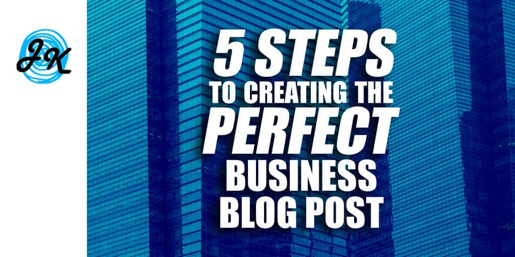 5 Steps to Creating the Perfect Business Blog Post